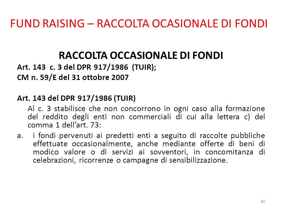 FUND RAISING – RACCOLTA OCASIONALE DI FONDI RACCOLTA OCCASIONALE DI FONDI Art. 143 c. 3 del DPR 917/1986 (TUIR); CM n. 59/E del 31 ottobre 2007 Art. 1