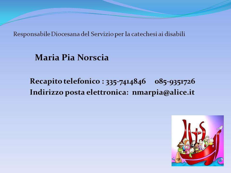 Responsabile Diocesana del Servizio per la catechesi ai disabili Maria Pia Norscia Recapito telefonico : 335-7414846 085-9351726 Indirizzo posta elett