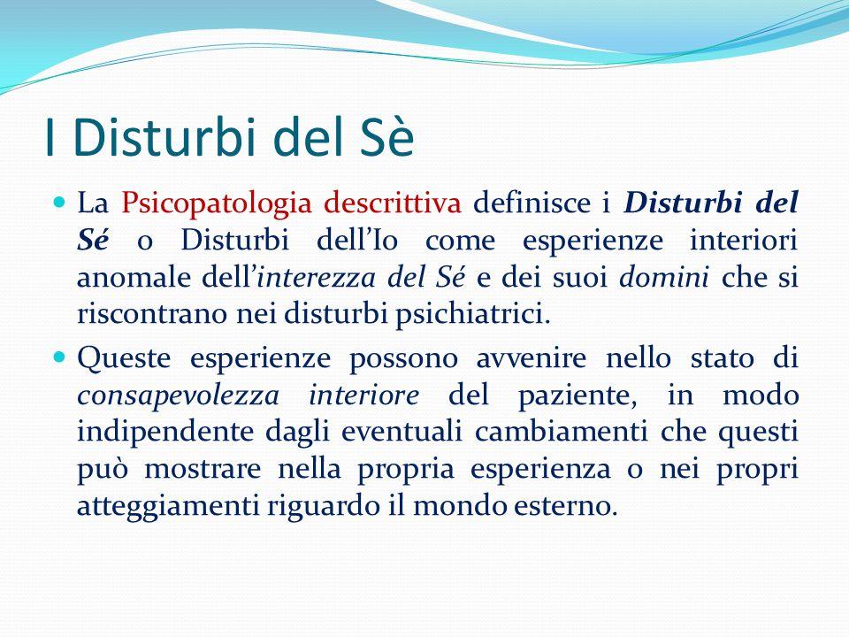 I Disturbi del Sè La Psicopatologia descrittiva definisce i Disturbi del Sé o Disturbi dellIo come esperienze interiori anomale dellinterezza del Sé e