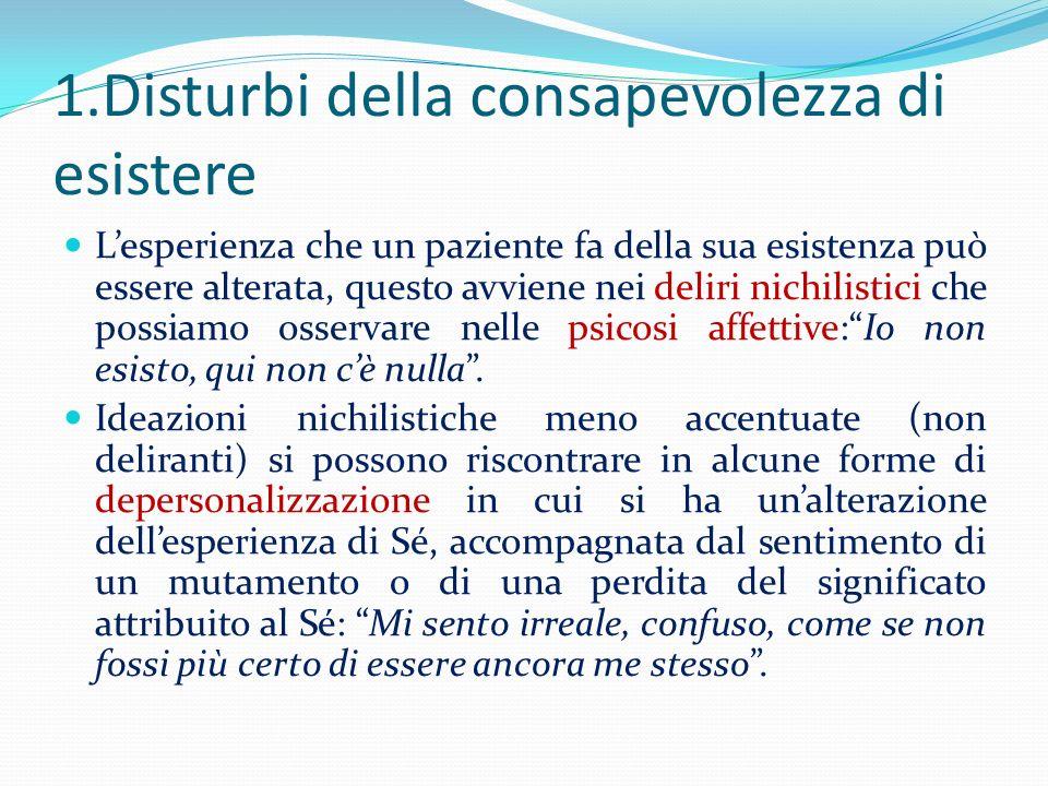 1.Disturbi della consapevolezza di esistere Lesperienza che un paziente fa della sua esistenza può essere alterata, questo avviene nei deliri nichilis
