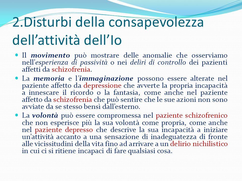 2.Disturbi della consapevolezza dellattività dellIo Il movimento può mostrare delle anomalie che osserviamo nellesperienza di passività o nei deliri d