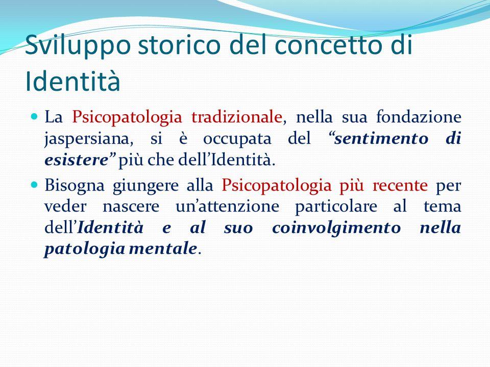 Sviluppo storico del concetto di Identità La Psicopatologia tradizionale, nella sua fondazione jaspersiana, si è occupata del sentimento di esistere p