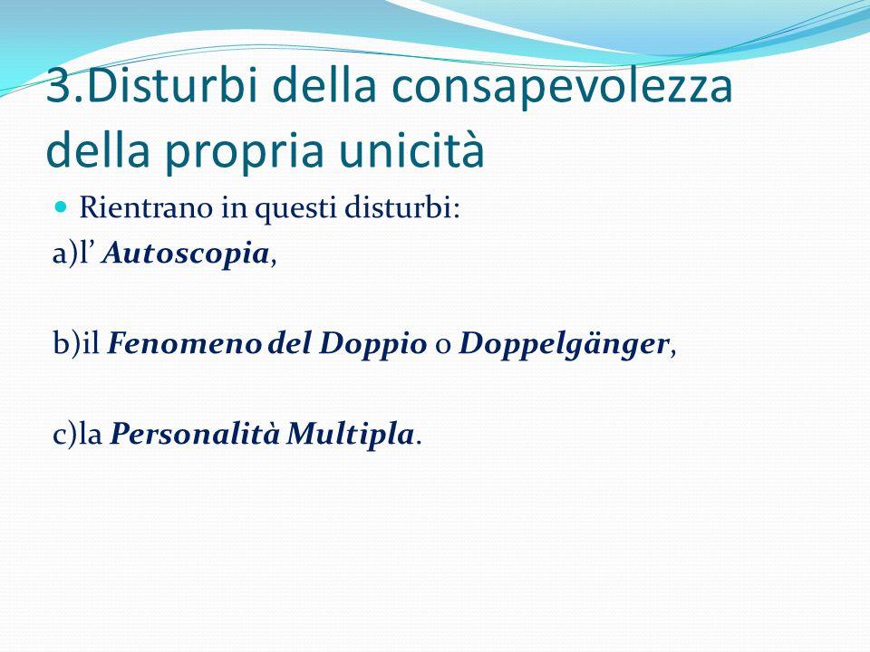 3.Disturbi della consapevolezza della propria unicità Rientrano in questi disturbi: a)l Autoscopia, b)il Fenomeno del Doppio o Doppelgänger, c)la Pers