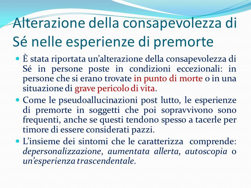 Alterazione della consapevolezza di Sé nelle esperienze di premorte È stata riportata unalterazione della consapevolezza di Sé in persone poste in con
