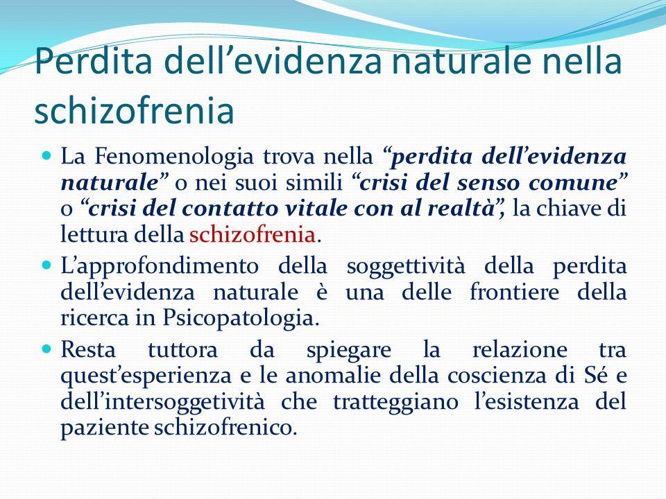 Perdita dellevidenza naturale nella schizofrenia La Fenomenologia trova nella perdita dellevidenza naturale o nei suoi simili crisi del senso comune o