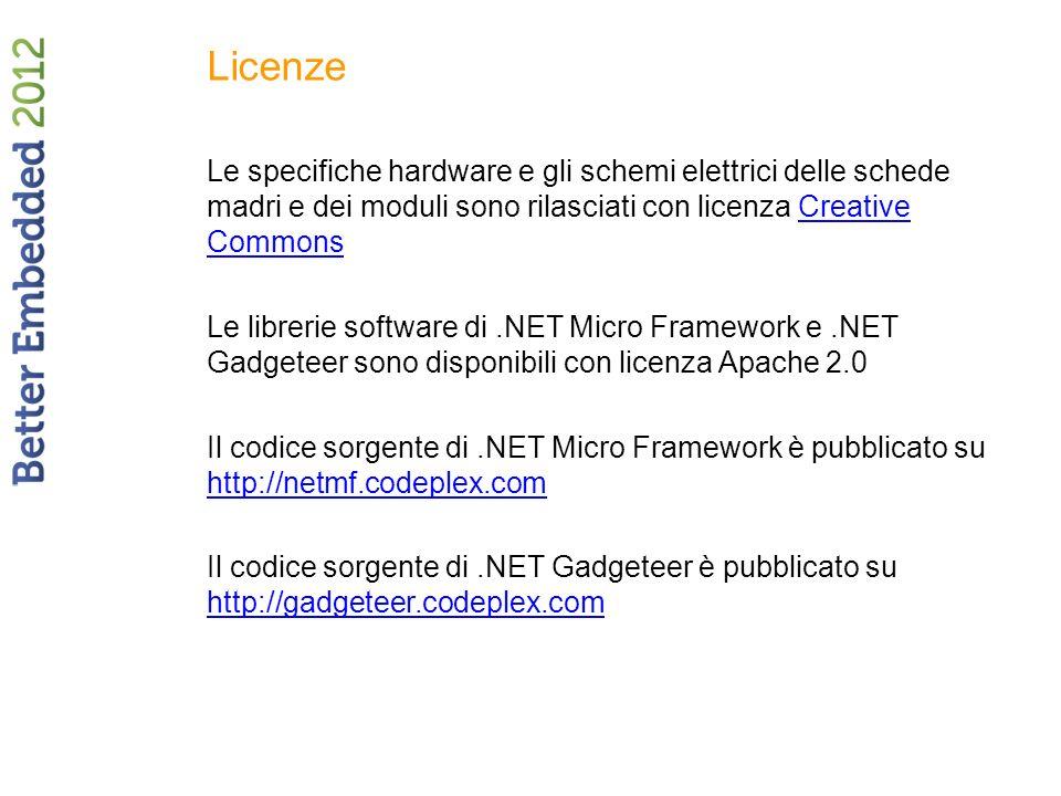 Licenze Le specifiche hardware e gli schemi elettrici delle schede madri e dei moduli sono rilasciati con licenza Creative CommonsCreative Commons Le librerie software di.NET Micro Framework e.NET Gadgeteer sono disponibili con licenza Apache 2.0 Il codice sorgente di.NET Micro Framework è pubblicato su http://netmf.codeplex.com http://netmf.codeplex.com Il codice sorgente di.NET Gadgeteer è pubblicato su http://gadgeteer.codeplex.com http://gadgeteer.codeplex.com
