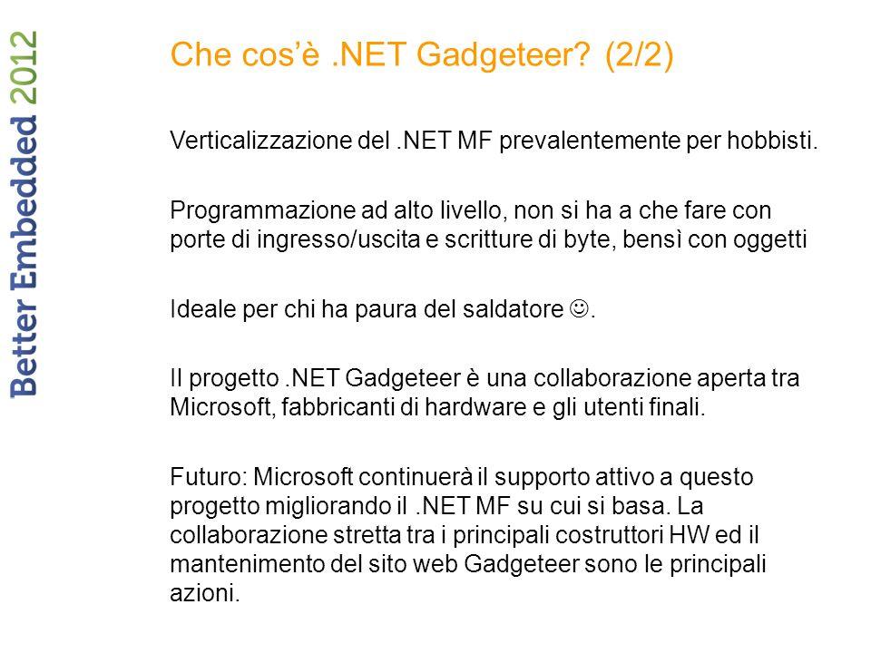 Che cosè.NET Gadgeteer? (2/2) Verticalizzazione del.NET MF prevalentemente per hobbisti. Programmazione ad alto livello, non si ha a che fare con port