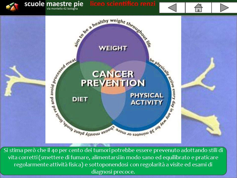 Si stima però che il 40 per cento dei tumori potrebbe essere prevenuto adottando stili di vita corretti (smettere di fumare, alimentarsi in modo sano ed equilibrato e praticare regolarmente attività fisica) e sottoponendosi con regolarità a visite ed esami di diagnosi precoce.