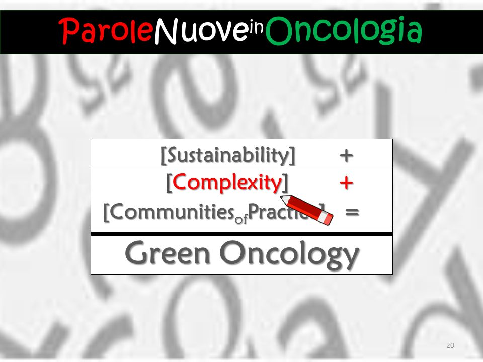 [Sustainability] + [Sustainability] + Green Oncology = [Complexity] + [Complexity] + [Communities of Practice] = [Communities of Practice] = ParoleNuove Oncologia ParoleNuove in Oncologia 20