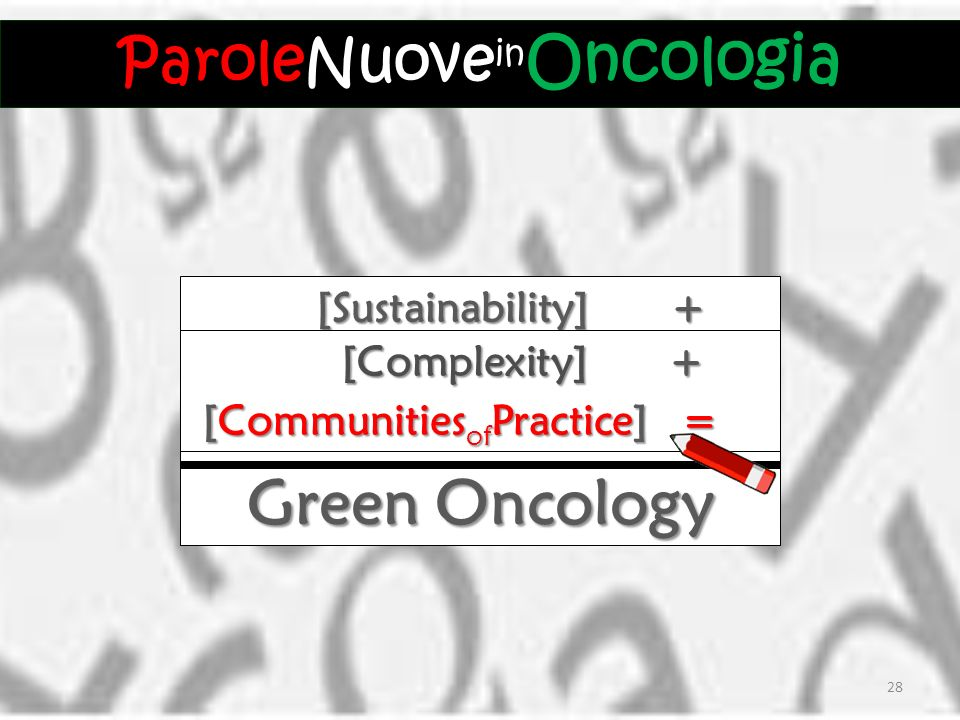 [Sustainability] + [Sustainability] + Green Oncology = [Complexity] + [Complexity] + [Communities of Practice] = [Communities of Practice] = ParoleNuove Oncologia ParoleNuove in Oncologia 28