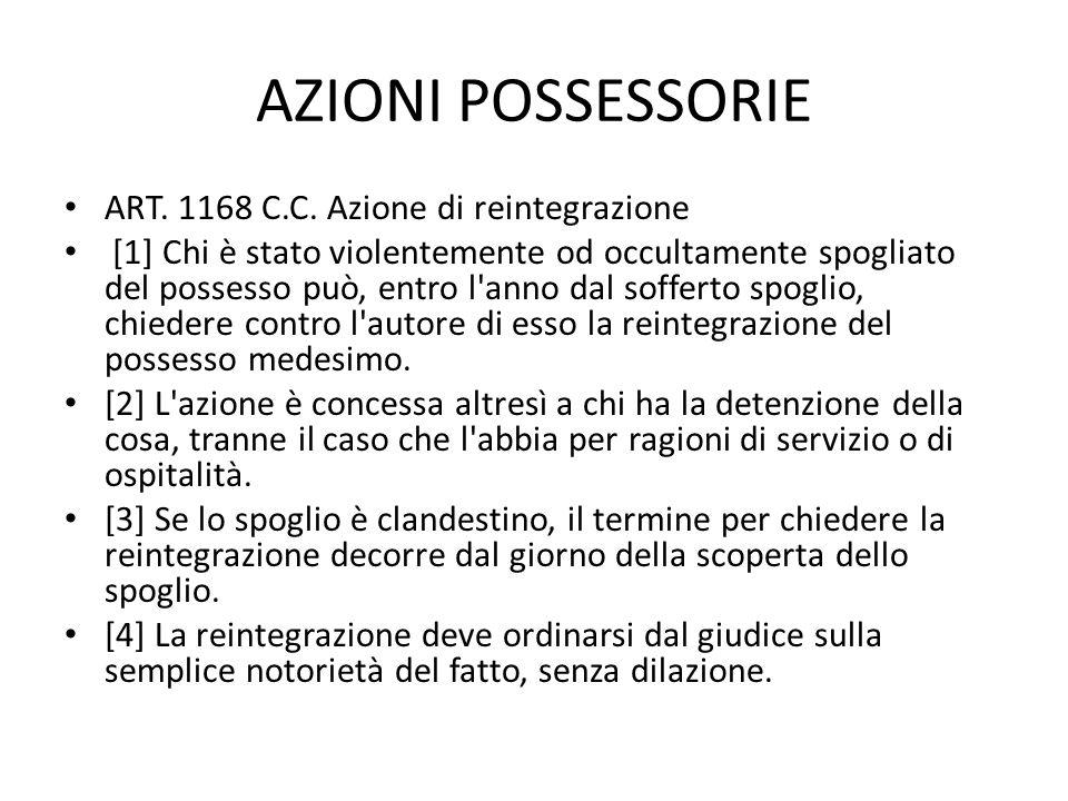 AZIONI POSSESSORIE ART. 1168 C.C. Azione di reintegrazione [1] Chi è stato violentemente od occultamente spogliato del possesso può, entro l'anno dal