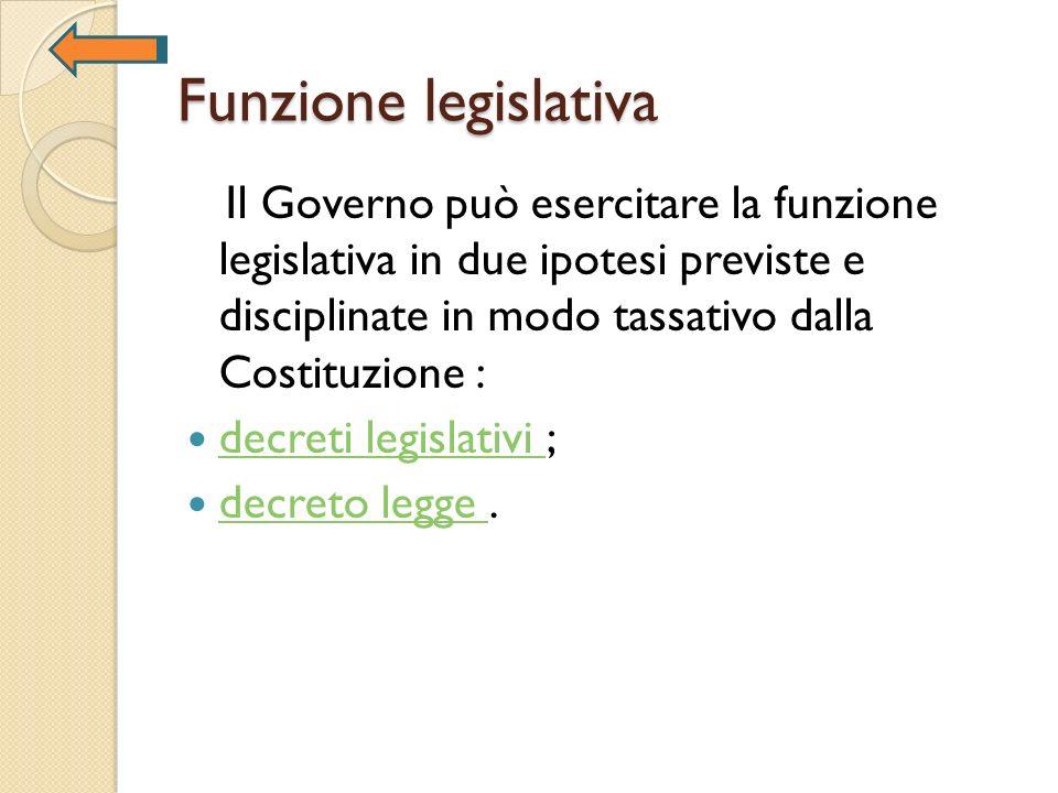 Funzione legislativa Il Governo può esercitare la funzione legislativa in due ipotesi previste e disciplinate in modo tassativo dalla Costituzione : d