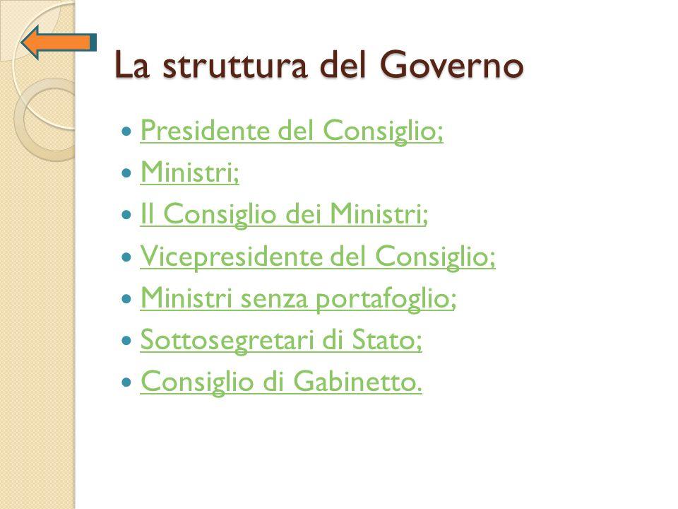 La struttura del Governo Presidente del Consiglio; Presidente del Consiglio; Ministri; Il Consiglio dei Ministri; Il Consiglio dei Ministri; Vicepresi