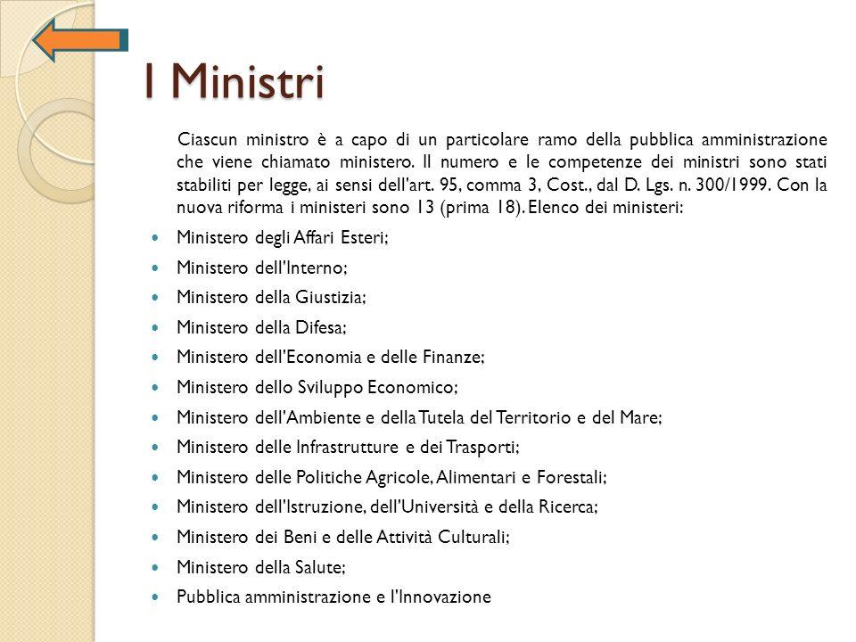 I Ministri Ciascun ministro è a capo di un particolare ramo della pubblica amministrazione che viene chiamato ministero. Il numero e le competenze dei