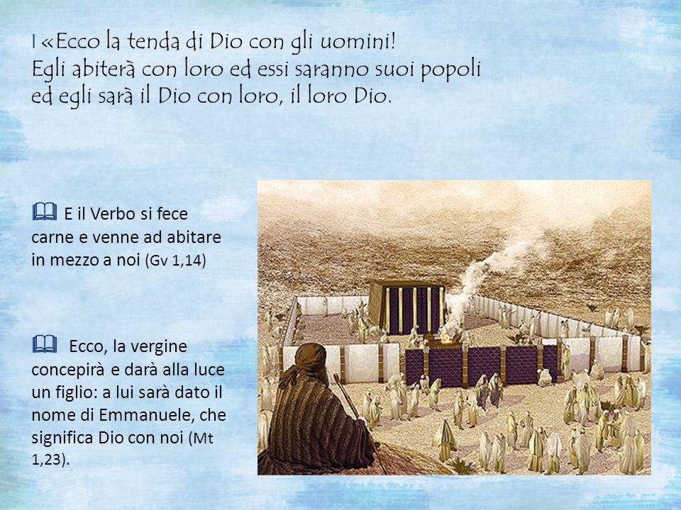 I «Ecco la tenda di Dio con gli uomini! Egli abiterà con loro ed essi saranno suoi popoli ed egli sarà il Dio con loro, il loro Dio. E il Verbo si fec