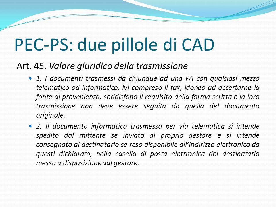 PEC-PS: due pillole di CAD Art. 45. Valore giuridico della trasmissione 1. I documenti trasmessi da chiunque ad una PA con qualsiasi mezzo telematico
