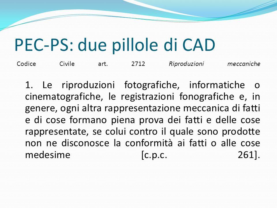 PEC-PS: due pillole di CAD Codice Civile art. 2712 Riproduzioni meccaniche 1. Le riproduzioni fotografiche, informatiche o cinematografiche, le regist