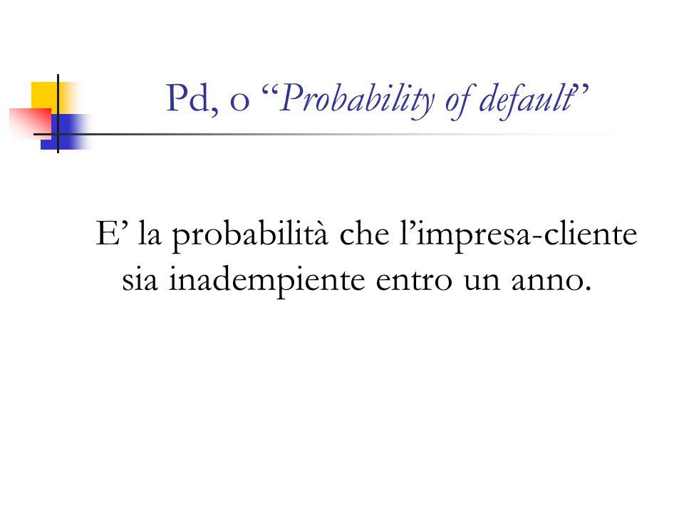 Pd, o Probability of default E la probabilità che limpresa-cliente sia inadempiente entro un anno.