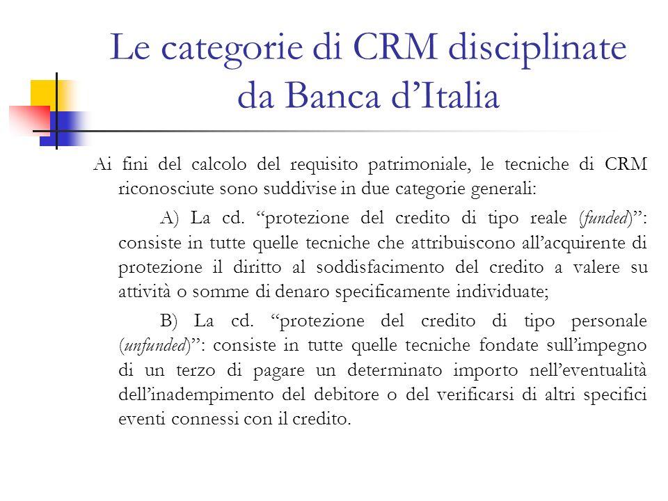 Le categorie di CRM disciplinate da Banca dItalia Ai fini del calcolo del requisito patrimoniale, le tecniche di CRM riconosciute sono suddivise in due categorie generali: A) La cd.