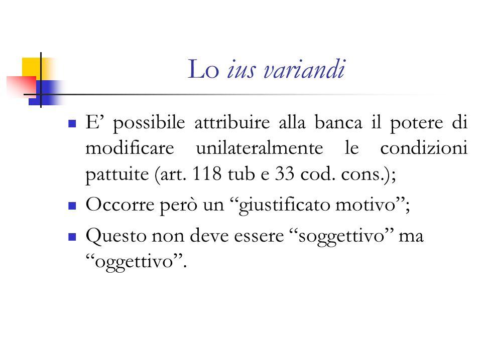 Lo ius variandi E possibile attribuire alla banca il potere di modificare unilateralmente le condizioni pattuite (art. 118 tub e 33 cod. cons.); Occor