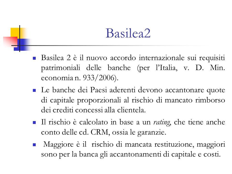 Basilea2 Basilea 2 è il nuovo accordo internazionale sui requisiti patrimoniali delle banche (per lItalia, v. D. Min. economia n. 933/2006). Le banche
