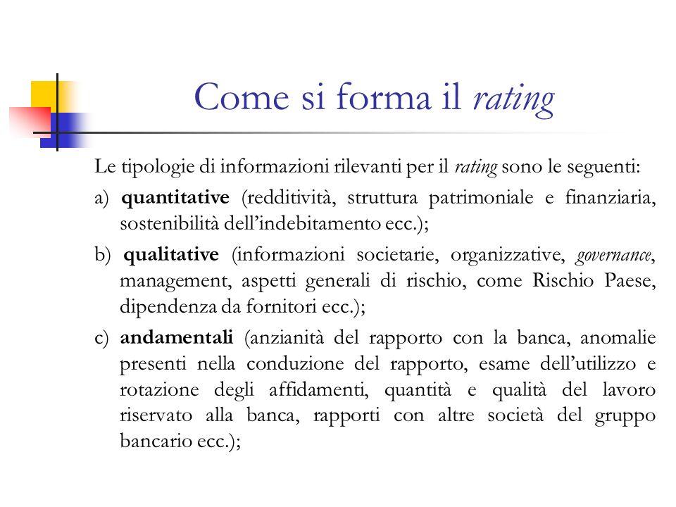 Come si forma il rating Le tipologie di informazioni rilevanti per il rating sono le seguenti: a) quantitative (redditività, struttura patrimoniale e