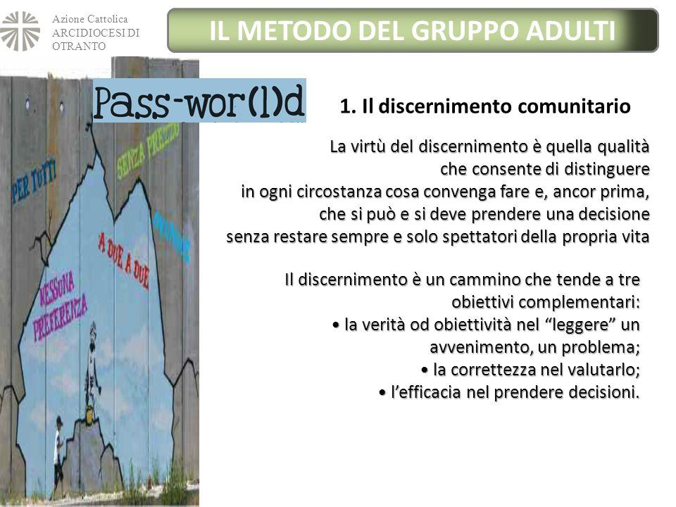 Azione Cattolica ARCIDIOCESI DI OTRANTO IL METODO DEL GRUPPO ADULTI 1. Il discernimento comunitario La virtù del discernimento è quella qualità che co