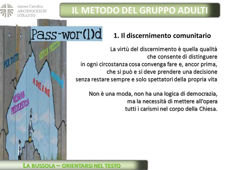 Azione Cattolica ARCIDIOCESI DI OTRANTO IL METODO DEL GRUPPO ADULTI L A BUSSOLA – ORIENTARSI NEL TESTO 1. Il discernimento comunitario La virtù del di