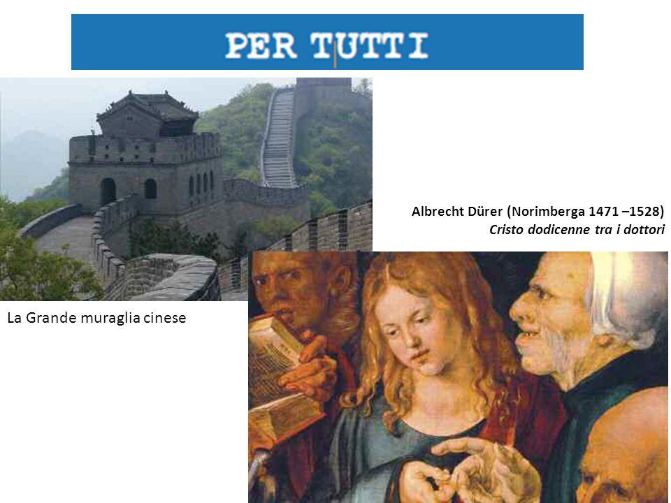 La Grande muraglia cinese Albrecht Dürer (Norimberga 1471 –1528) Cristo dodicenne tra i dottori