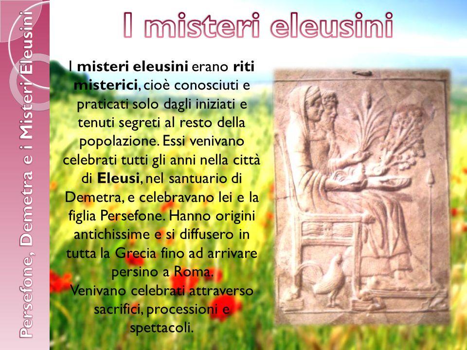 I misteri eleusini erano riti misterici, cioè conosciuti e praticati solo dagli iniziati e tenuti segreti al resto della popolazione.