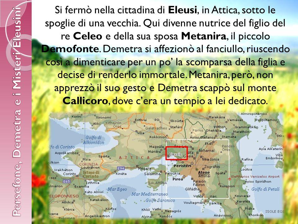 Si fermò nella cittadina di Eleusi, in Attica, sotto le spoglie di una vecchia.