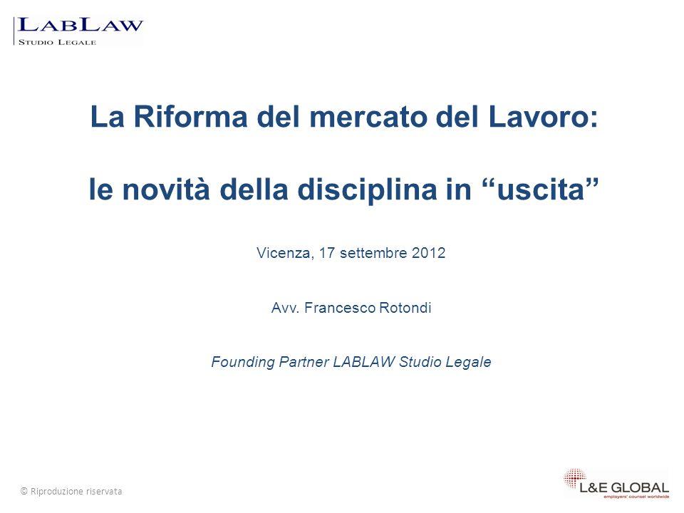 La Riforma del mercato del Lavoro: le novità della disciplina in uscita Vicenza, 17 settembre 2012 Avv. Francesco Rotondi Founding Partner LABLAW Stud