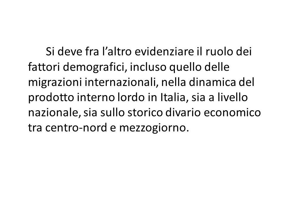 Si deve fra laltro evidenziare il ruolo dei fattori demografici, incluso quello delle migrazioni internazionali, nella dinamica del prodotto interno lordo in Italia, sia a livello nazionale, sia sullo storico divario economico tra centro-nord e mezzogiorno.