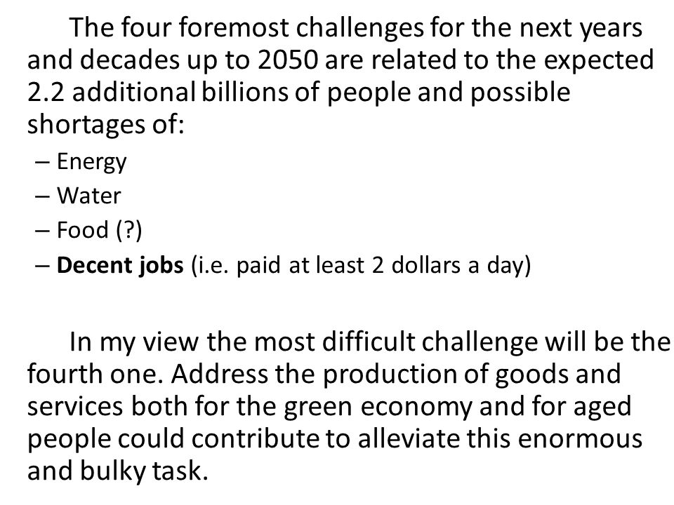 The four foremost challenges for the next years and decades up to 2050 are related to the expected 2.2 additional billions of people and possible shortages of: – Energy – Water – Food (?) – Decent jobs (i.e.