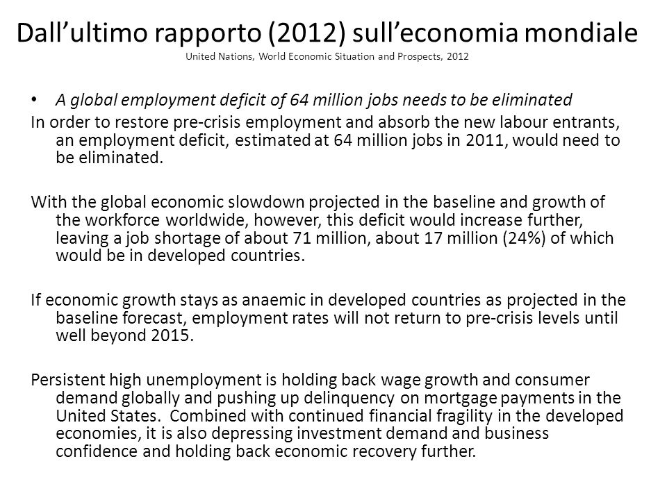 Dallultimo rapporto (2012) sulleconomia mondiale United Nations, World Economic Situation and Prospects, 2012 A global employment deficit of 64 million jobs needs to be eliminated In order to restore pre-crisis employment and absorb the new labour entrants, an employment deficit, estimated at 64 million jobs in 2011, would need to be eliminated.