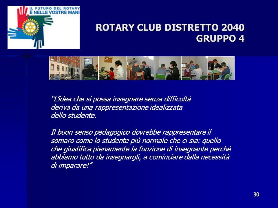 30 ROTARY CLUB DISTRETTO 2040 GRUPPO 4 Lidea che si possa insegnare senza difficoltà deriva da una rappresentazione idealizzata dello studente. Il buo