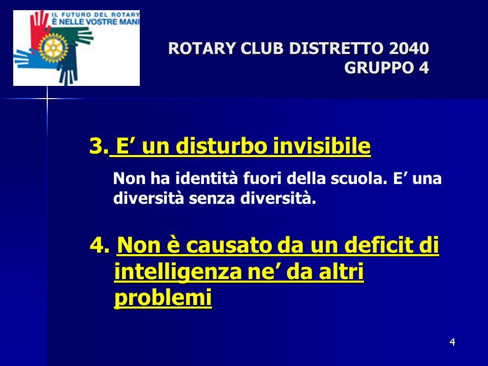 4 ROTARY CLUB DISTRETTO 2040 GRUPPO 4 3. E un disturbo invisibile Non ha identità fuori della scuola. E una diversità senza diversità. 4. Non è causat