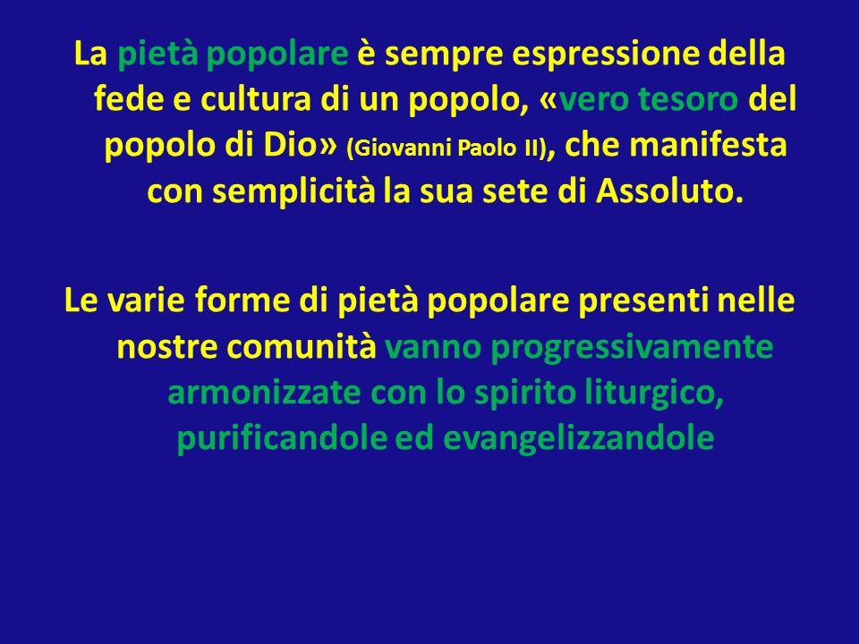La pietà popolare è sempre espressione della fede e cultura di un popolo, «vero tesoro del popolo di Dio» (Giovanni Paolo II), che manifesta con semplicità la sua sete di Assoluto.