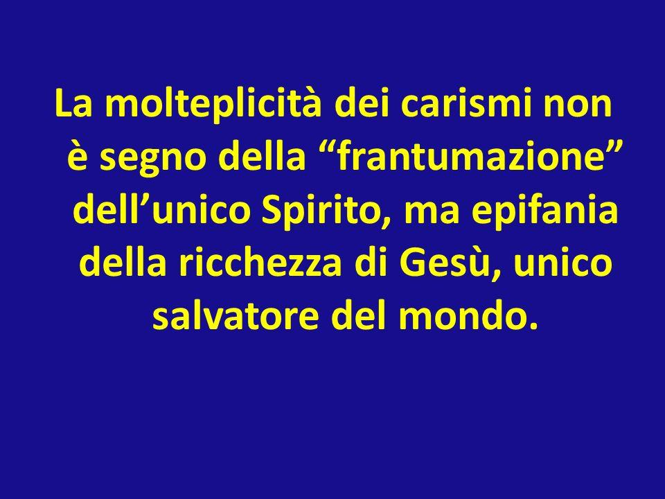 La molteplicità dei carismi non è segno della frantumazione dellunico Spirito, ma epifania della ricchezza di Gesù, unico salvatore del mondo.