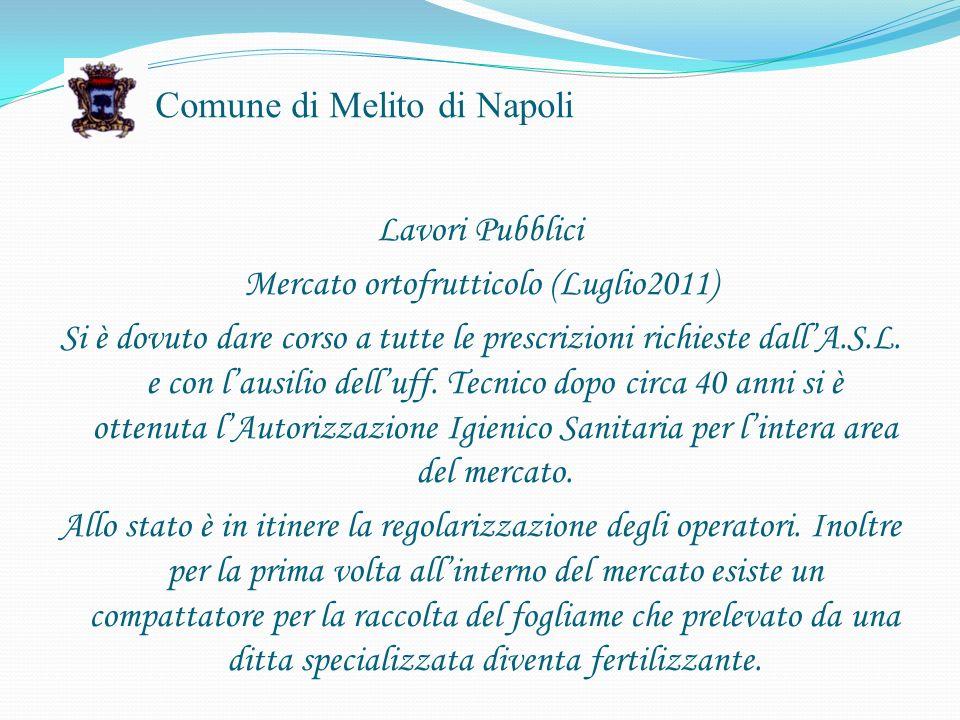 Comune di Melito di Napoli Lavori Pubblici Mercato ortofrutticolo (Luglio2011) Si è dovuto dare corso a tutte le prescrizioni richieste dallA.S.L.