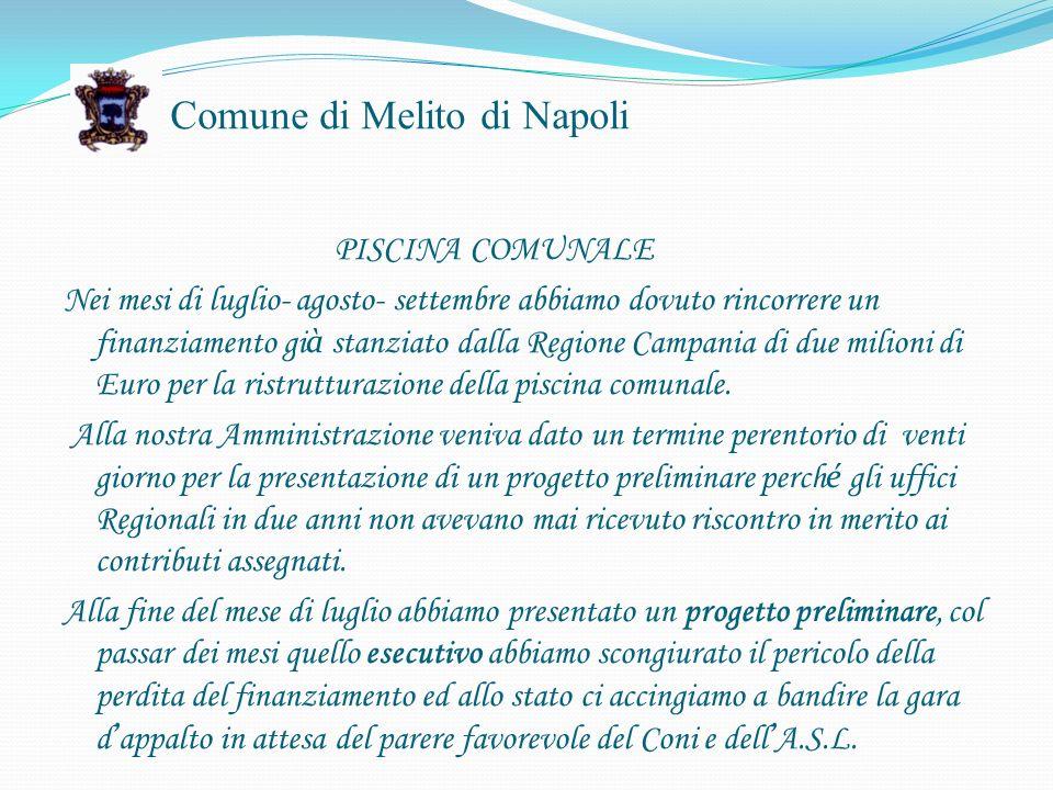 Comune di Melito di Napoli PISCINA COMUNALE Nei mesi di luglio- agosto- settembre abbiamo dovuto rincorrere un finanziamento gi à stanziato dalla Regione Campania di due milioni di Euro per la ristrutturazione della piscina comunale.