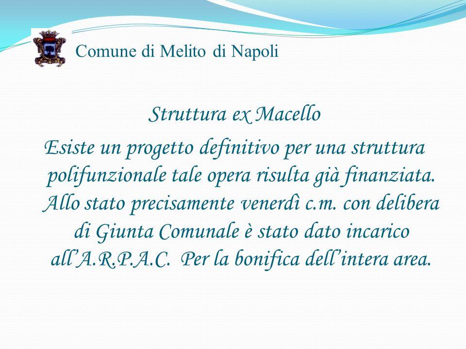 Comune di Melito di Napoli Struttura ex Macello Esiste un progetto definitivo per una struttura polifunzionale tale opera risulta già finanziata.