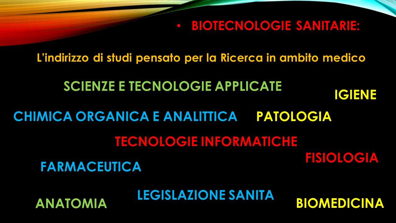 BIOTECNOLOGIE SANITARIE: Lindirizzo di studi pensato per la Ricerca in ambito medico BIOMEDICINA FARMACEUTICA IGIENE ANATOMIA FISIOLOGIA PATOLOGIA LEGISLAZIONE SANITA TECNOLOGIE INFORMATICHE SCIENZE E TECNOLOGIE APPLICATE CHIMICA ORGANICA E ANALITTICA