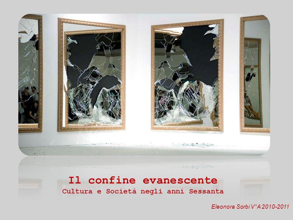 Il confine evanescente Cultura e Società negli anni Sessanta Eleonora Sorbi V°A 2010-2011
