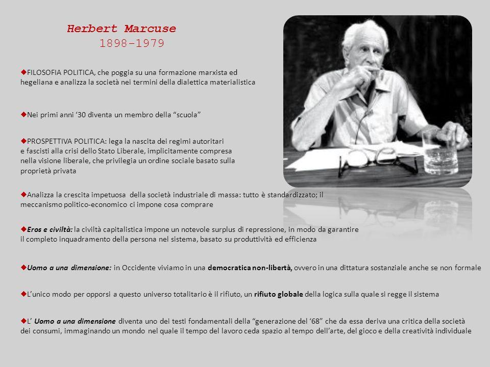 Herbert Marcuse 1898-1979 ¨ FILOSOFIA POLITICA, che poggia su una formazione marxista ed hegeliana e analizza la società nei termini della dialettica