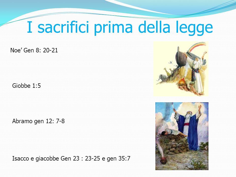I sacrifici prima della legge Noe Gen 8: 20-21 Giobbe 1:5 Abramo gen 12: 7-8 Isacco e giacobbe Gen 23 : 23-25 e gen 35:7