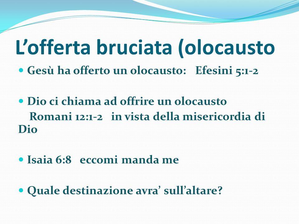 Lofferta bruciata (olocausto Gesù ha offerto un olocausto: Efesini 5:1-2 Dio ci chiama ad offrire un olocausto Romani 12:1-2 in vista della misericord