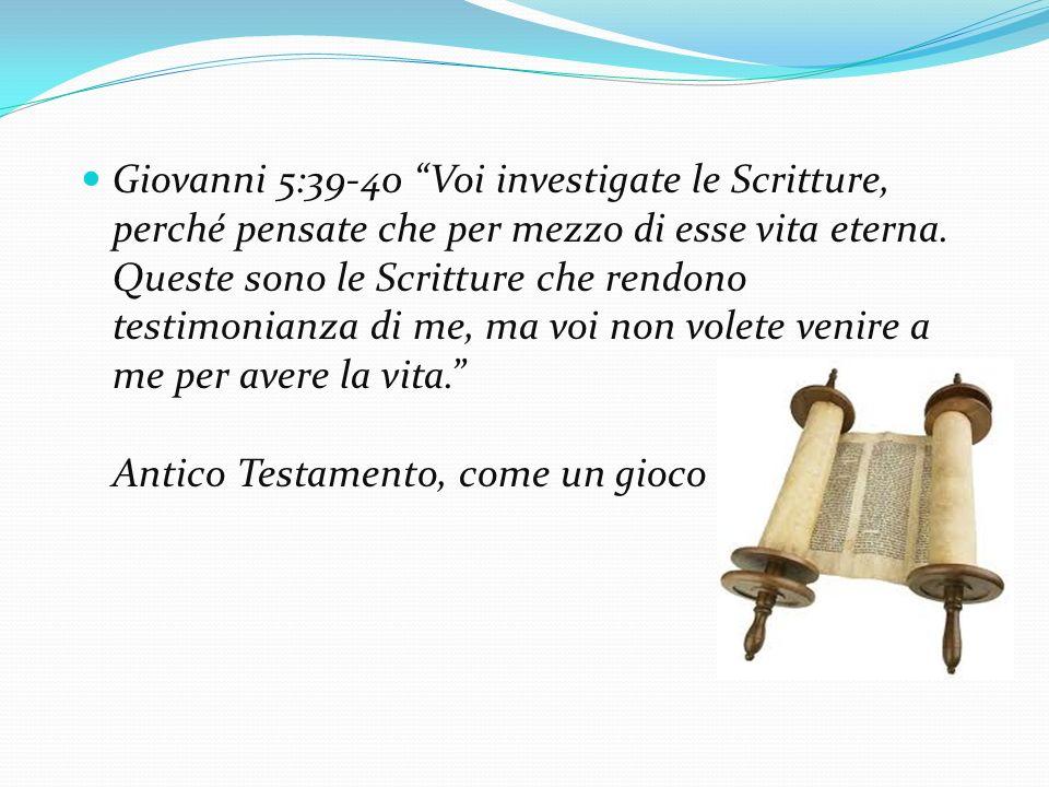 Giovanni 5:39-40 Voi investigate le Scritture, perché pensate che per mezzo di esse vita eterna. Queste sono le Scritture che rendono testimonianza di