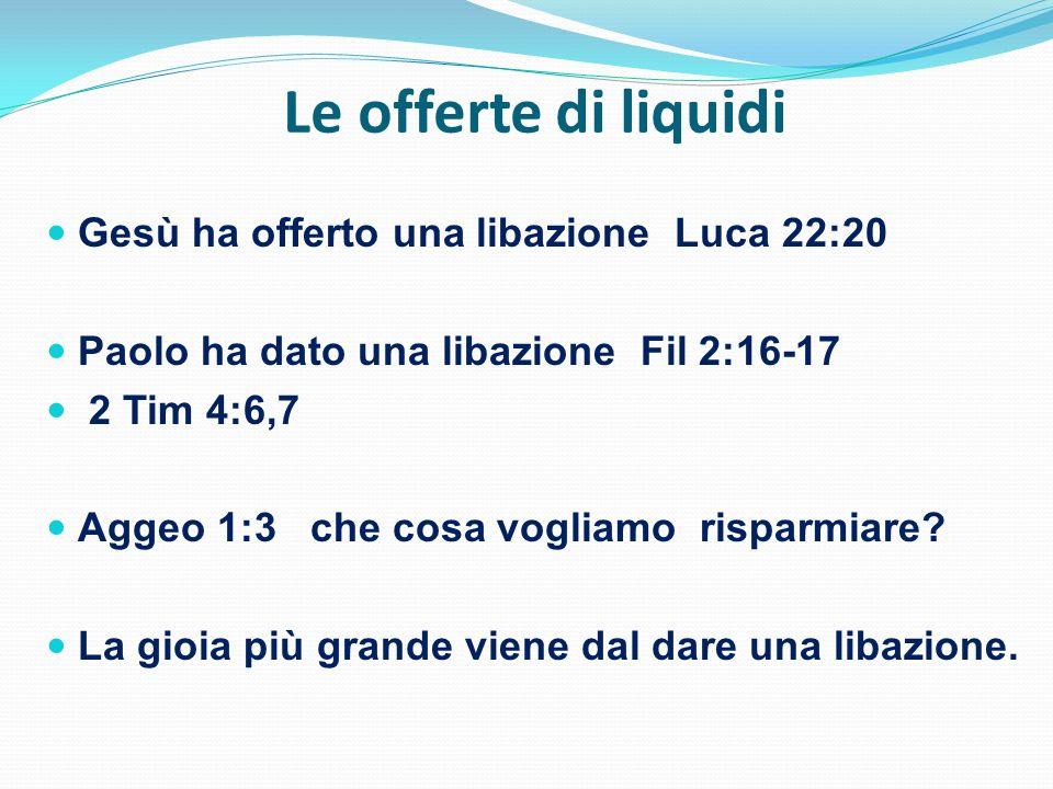 Le offerte di liquidi Gesù ha offerto una libazione Luca 22:20 Paolo ha dato una libazione Fil 2:16-17 2 Tim 4:6,7 Aggeo 1:3 che cosa vogliamo risparm
