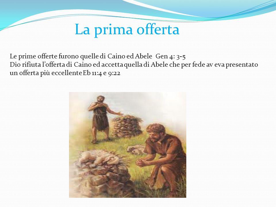 Le prime offerte furono quelle di Caino ed Abele Gen 4: 3-5 Dio rifiuta lofferta di Caino ed accetta quella di Abele che per fede av eva presentato un